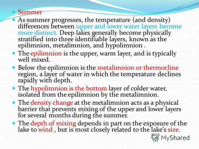 Summer As summer progresses, the temperature (and density) differences between upper and lower water layers become more distinct. Deep lakes generally become physically stratified into three identifiable layers, known as the epilimnion, metalimnion,
