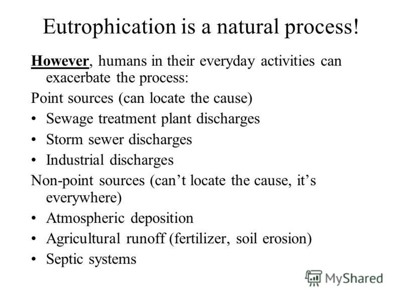 Eutrophication is a natural process! However, humans in their everyday activities can exacerbate the process: Point sources (can locate the cause) Sewage treatment plant discharges Storm sewer discharges Industrial discharges Non-point sources (cant