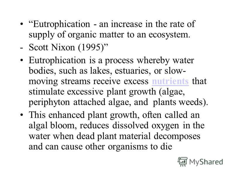 Eutrophication - an increase in the rate of supply of organic matter to an ecosystem. -Scott Nixon (1995) Eutrophication is a process whereby water bodies, such as lakes, estuaries, or slow- moving streams receive excess nutrients that stimulate exce