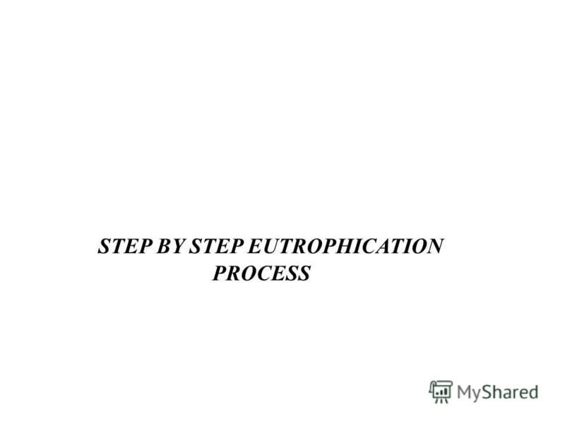 STEP BY STEP EUTROPHICATION PROCESS