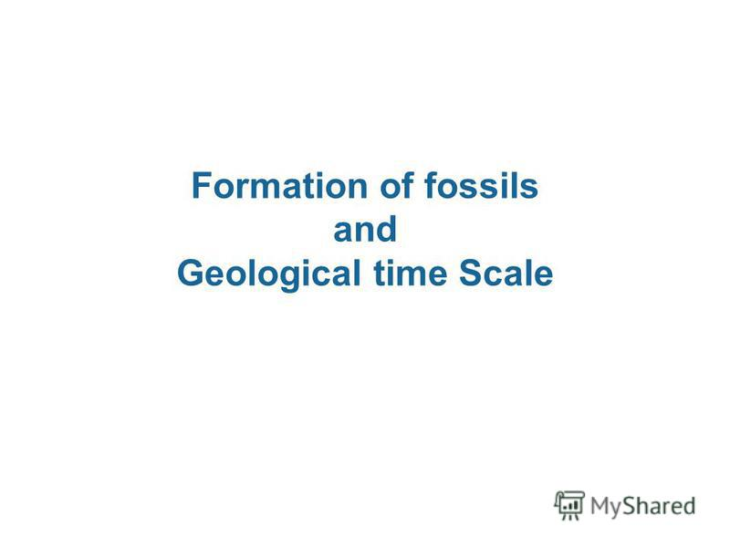 Formation of fossils and Geological time Scale