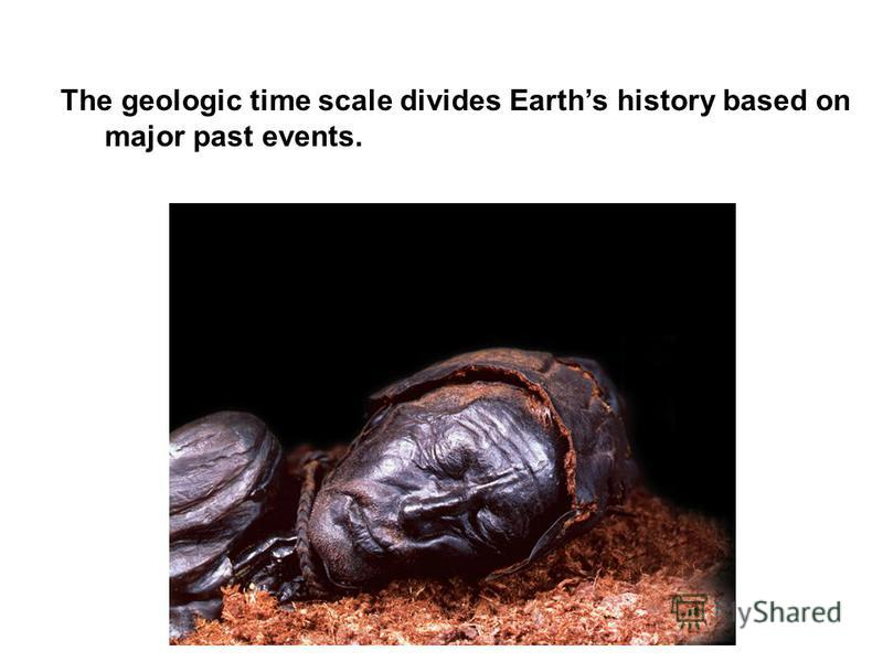 The geologic time scale divides Earths history based on major past events.