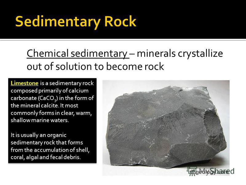 Chemical sedimentary – minerals crystallize out of solution to become rock Limestone is a sedimentary rock composed primarily of calcium carbonate (CaCO 3 ) in the form of the mineral calcite. It most commonly forms in clear, warm, shallow marine wat