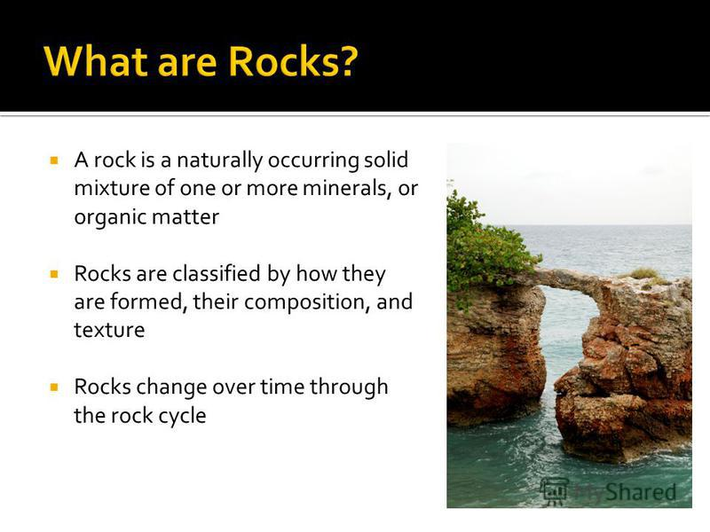 A rock is a naturally occurring solid mixture of one or more minerals, or organic matter Rocks are classified by how they are formed, their composition, and texture Rocks change over time through the rock cycle