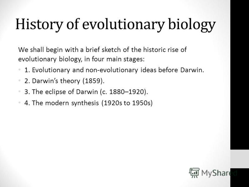 History of evolutionary biology We shall begin with a brief sketch of the historic rise of evolutionary biology, in four main stages: 1. Evolutionary and non-evolutionary ideas before Darwin. 2. Darwins theory (1859). 3. The eclipse of Darwin (c. 188
