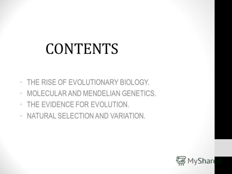 CONTENTS THE RISE OF EVOLUTIONARY BIOLOGY. MOLECULAR AND MENDELIAN GENETICS. THE EVIDENCE FOR EVOLUTION. NATURAL SELECTION AND VARIATION.