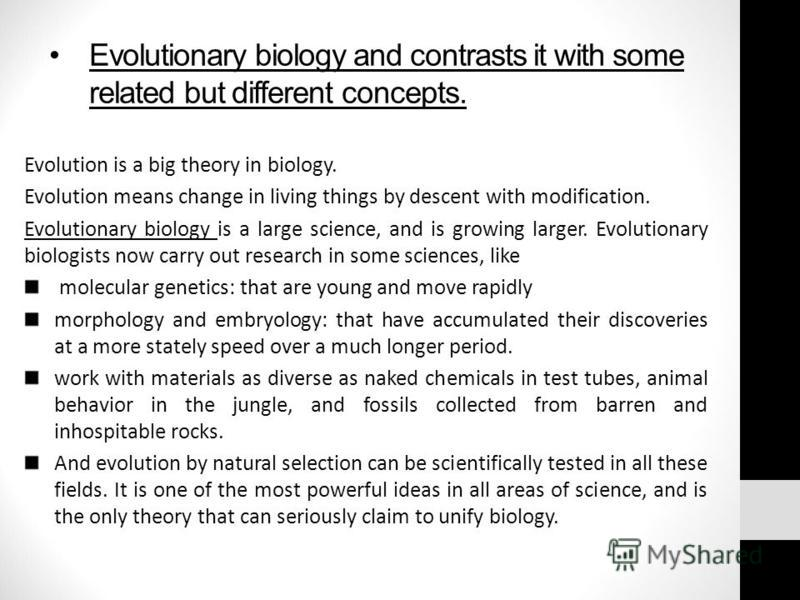 Evolutionary biology and contrasts it with some related but different concepts. Evolution is a big theory in biology. Evolution means change in living things by descent with modification. Evolutionary biology is a large science, and is growing larger