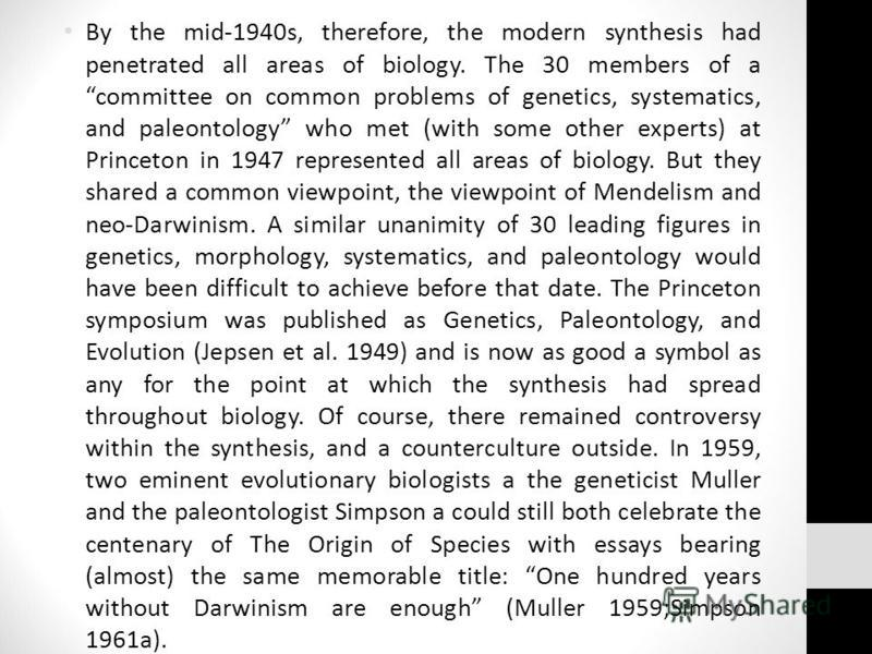 By the mid-1940s, therefore, the modern synthesis had penetrated all areas of biology. The 30 members of a committee on common problems of genetics, systematics, and paleontology who met (with some other experts) at Princeton in 1947 represented all