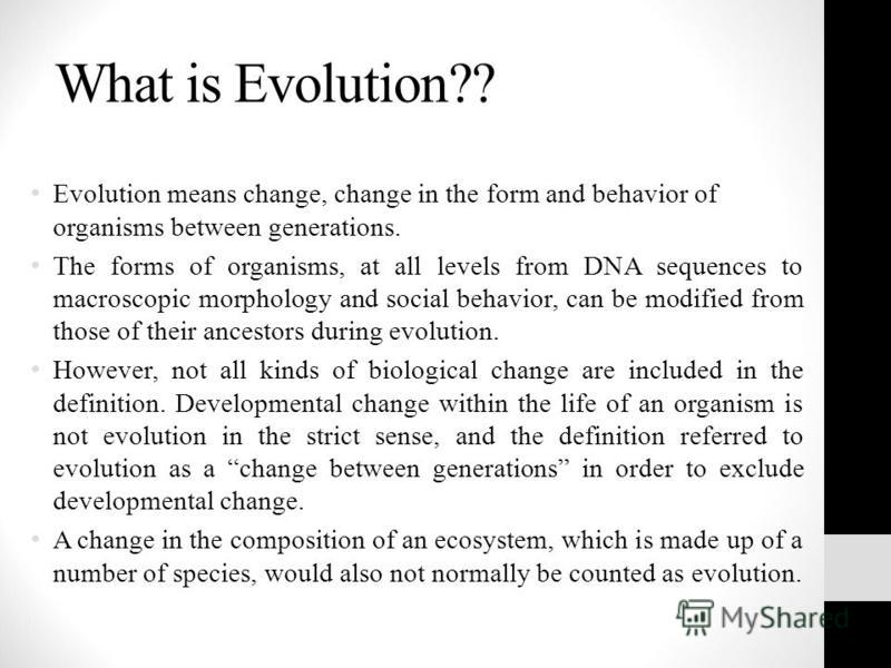 What is Evolution?? Evolution means change, change in the form and behavior of organisms between generations. The forms of organisms, at all levels from DNA sequences to macroscopic morphology and social behavior, can be modified from those of their