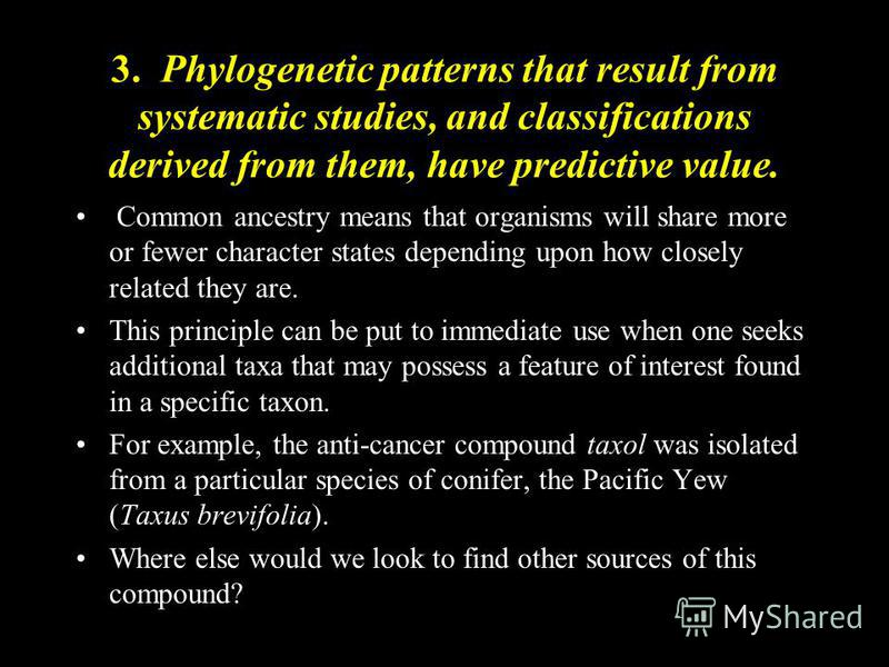 3. Phylogenetic patterns that result from systematic studies, and classifications derived from them, have predictive value. Common ancestry means that organisms will share more or fewer character states depending upon how closely related they are. Th