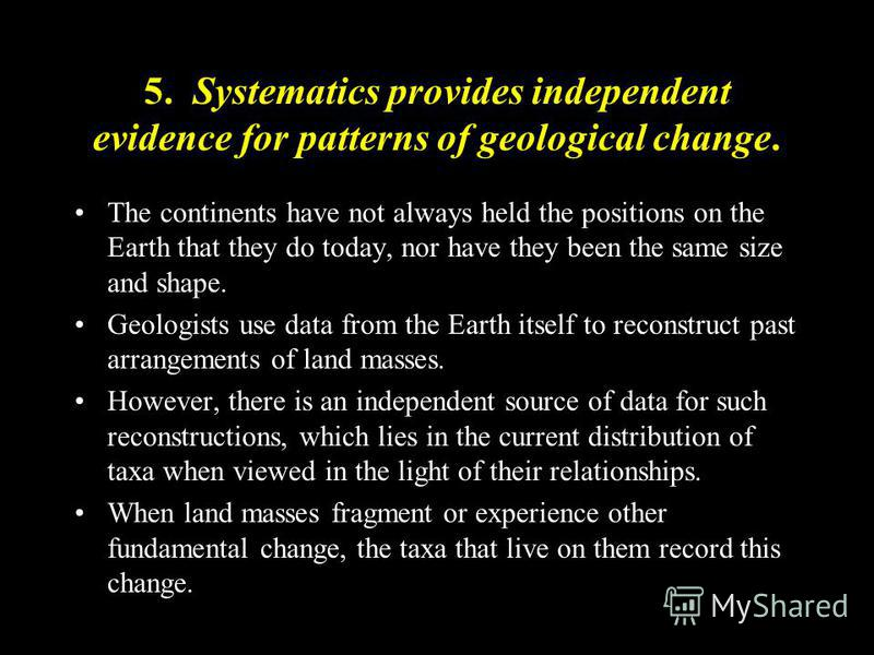 5. Systematics provides independent evidence for patterns of geological change. The continents have not always held the positions on the Earth that they do today, nor have they been the same size and shape. Geologists use data from the Earth itself t