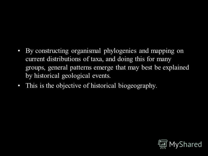 By constructing organismal phylogenies and mapping on current distributions of taxa, and doing this for many groups, general patterns emerge that may best be explained by historical geological events. This is the objective of historical biogeography.