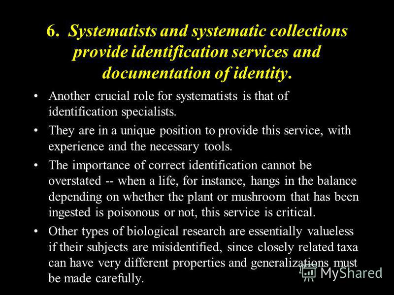 6. Systematists and systematic collections provide identification services and documentation of identity. Another crucial role for systematists is that of identification specialists. They are in a unique position to provide this service, with experie