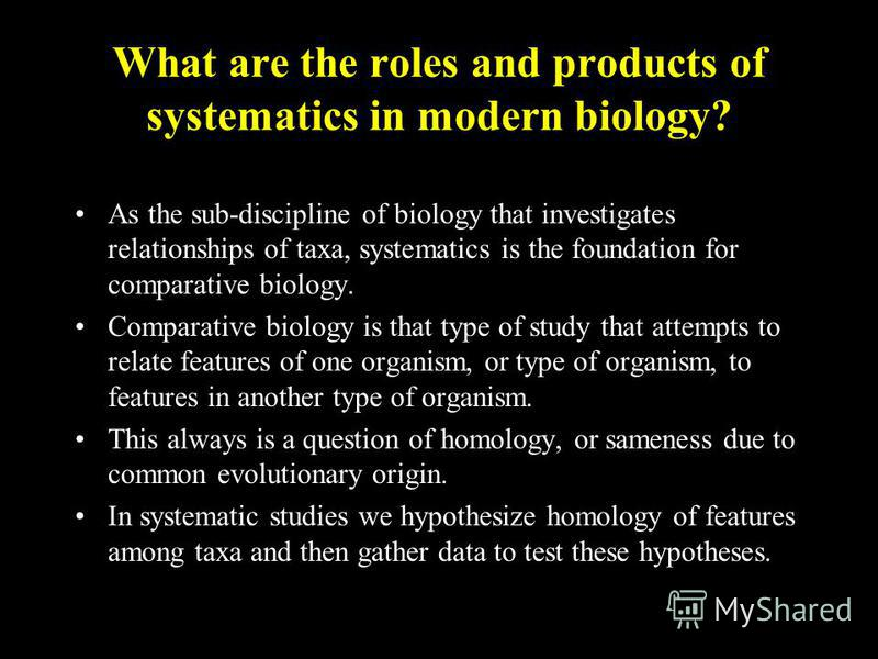 What are the roles and products of systematics in modern biology? As the sub-discipline of biology that investigates relationships of taxa, systematics is the foundation for comparative biology. Comparative biology is that type of study that attempts