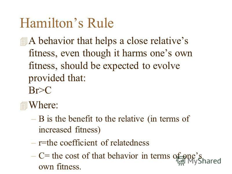 Hamiltons Rule 4 A behavior that helps a close relatives fitness, even though it harms ones own fitness, should be expected to evolve provided that: Br>C 4 Where: –B is the benefit to the relative (in terms of increased fitness) –r=the coefficient of