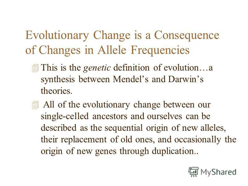 Evolutionary Change is a Consequence of Changes in Allele Frequencies 4 This is the genetic definition of evolution…a synthesis between Mendels and Darwins theories. 4 All of the evolutionary change between our single-celled ancestors and ourselves c