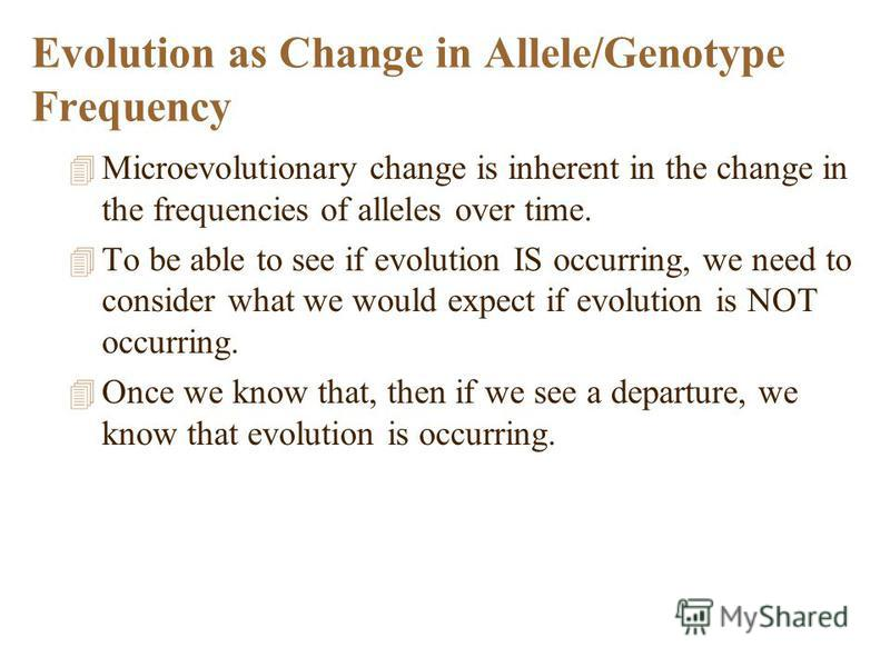 Evolution as Change in Allele/Genotype Frequency 4 Microevolutionary change is inherent in the change in the frequencies of alleles over time. 4 To be able to see if evolution IS occurring, we need to consider what we would expect if evolution is NOT