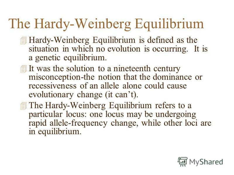 The Hardy-Weinberg Equilibrium 4 Hardy-Weinberg Equilibrium is defined as the situation in which no evolution is occurring. It is a genetic equilibrium. 4 It was the solution to a nineteenth century misconception-the notion that the dominance or rece