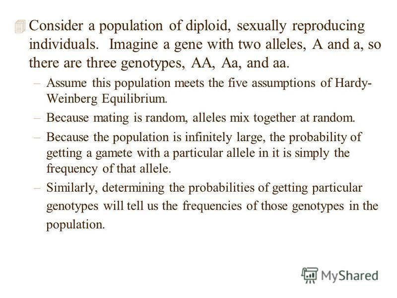 4 Consider a population of diploid, sexually reproducing individuals. Imagine a gene with two alleles, A and a, so there are three genotypes, AA, Aa, and aa. –Assume this population meets the five assumptions of Hardy- Weinberg Equilibrium. –Because