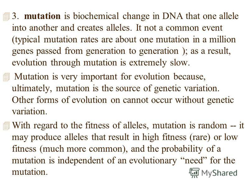4 3. mutation is biochemical change in DNA that one allele into another and creates alleles. It not a common event (typical mutation rates are about one mutation in a million genes passed from generation to generation ); as a result, evolution throug