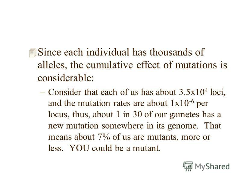 4 Since each individual has thousands of alleles, the cumulative effect of mutations is considerable: –Consider that each of us has about 3.5x10 4 loci, and the mutation rates are about 1x10 -6 per locus, thus, about 1 in 30 of our gametes has a new