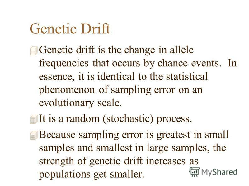 Genetic Drift 4 Genetic drift is the change in allele frequencies that occurs by chance events. In essence, it is identical to the statistical phenomenon of sampling error on an evolutionary scale. 4 It is a random (stochastic) process. 4 Because sam