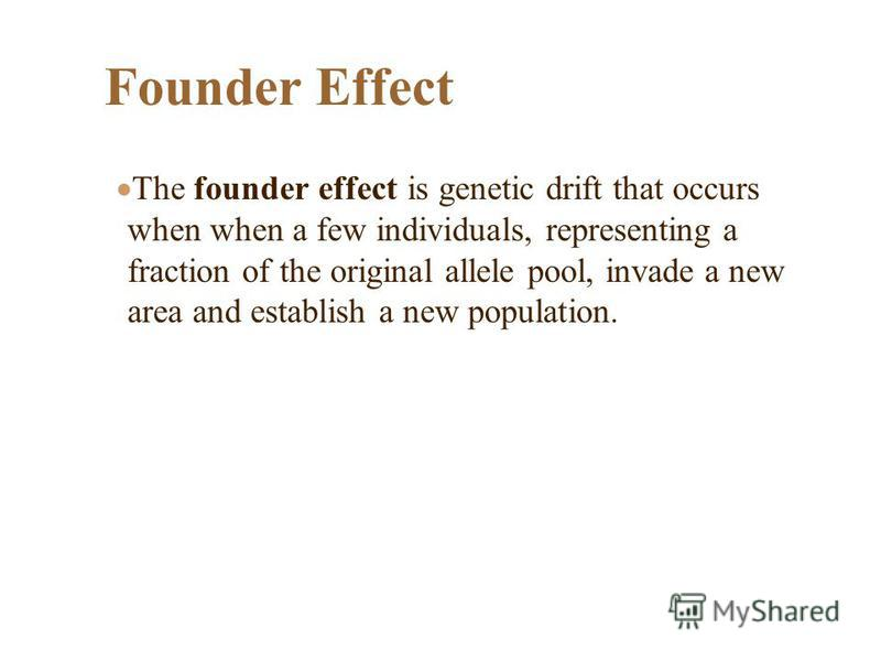 Founder Effect The founder effect is genetic drift that occurs when when a few individuals, representing a fraction of the original allele pool, invade a new area and establish a new population.