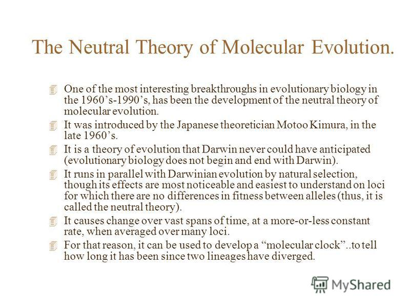 The Neutral Theory of Molecular Evolution. 4 One of the most interesting breakthroughs in evolutionary biology in the 1960s-1990s, has been the development of the neutral theory of molecular evolution. 4 It was introduced by the Japanese theoretician