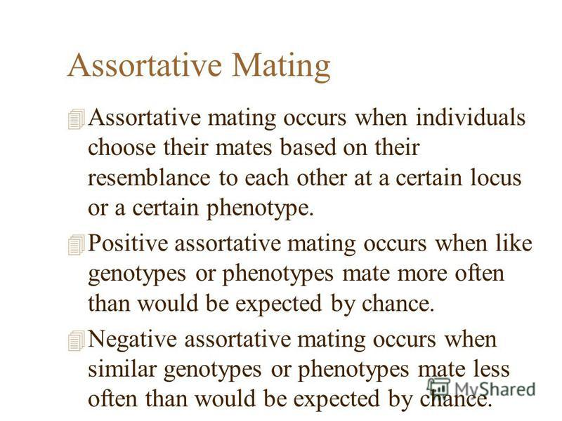 Assortative Mating 4 Assortative mating occurs when individuals choose their mates based on their resemblance to each other at a certain locus or a certain phenotype. 4 Positive assortative mating occurs when like genotypes or phenotypes mate more of