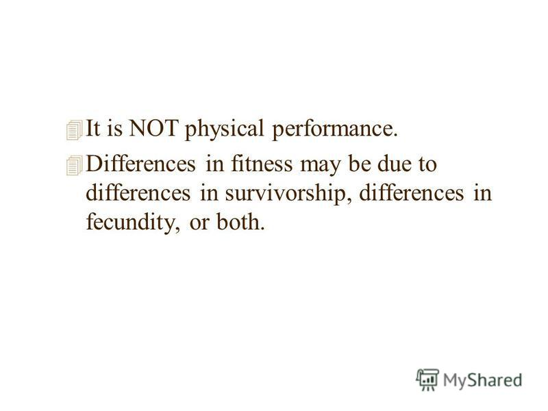 4 It is NOT physical performance. 4 Differences in fitness may be due to differences in survivorship, differences in fecundity, or both.