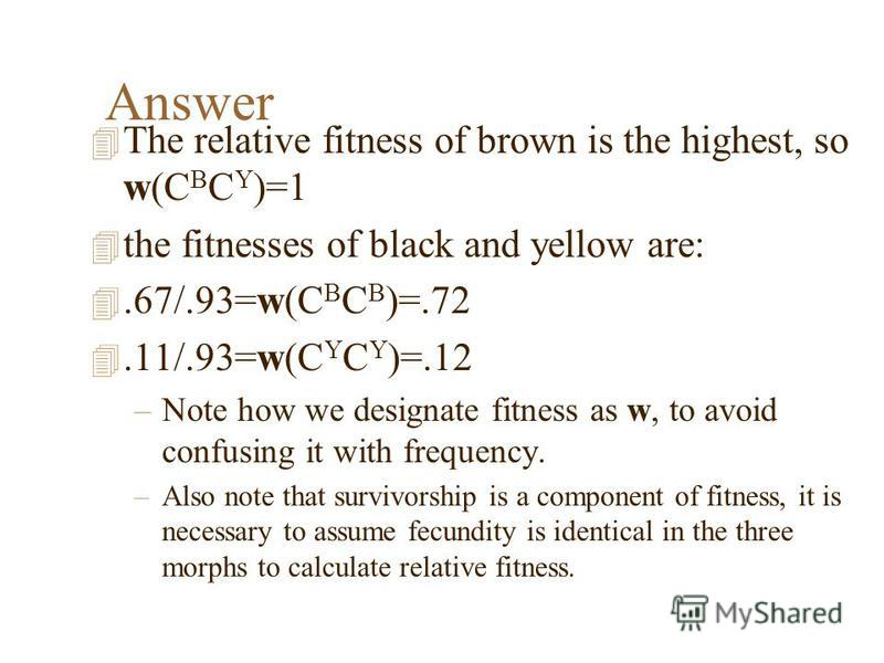 Answer 4 The relative fitness of brown is the highest, so w(C B C Y )=1 4 the fitnesses of black and yellow are: 4.67/.93=w(C B C B )=.72 4.11/.93=w(C Y C Y )=.12 –Note how we designate fitness as w, to avoid confusing it with frequency. –Also note t