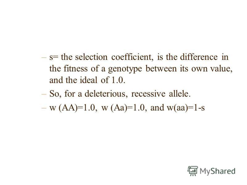 –s= the selection coefficient, is the difference in the fitness of a genotype between its own value, and the ideal of 1.0. –So, for a deleterious, recessive allele. –w (AA)=1.0, w (Aa)=1.0, and w(aa)=1-s