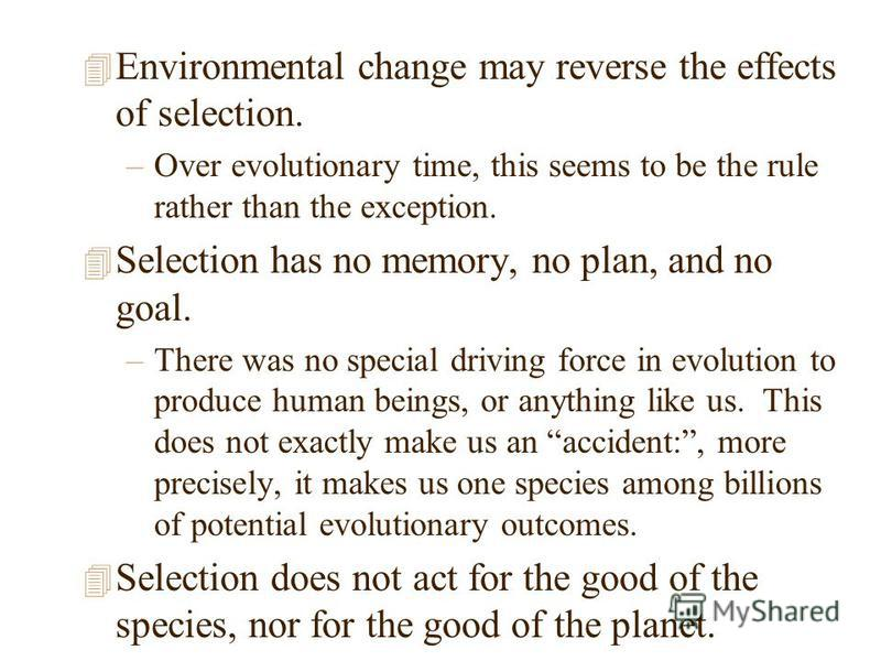 4 Environmental change may reverse the effects of selection. –Over evolutionary time, this seems to be the rule rather than the exception. 4 Selection has no memory, no plan, and no goal. –There was no special driving force in evolution to produce hu