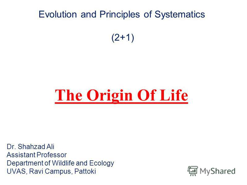 Evolution and Principles of Systematics (2+1) The Origin Of Life Dr. Shahzad Ali Assistant Professor Department of Wildlife and Ecology UVAS, Ravi Campus, Pattoki