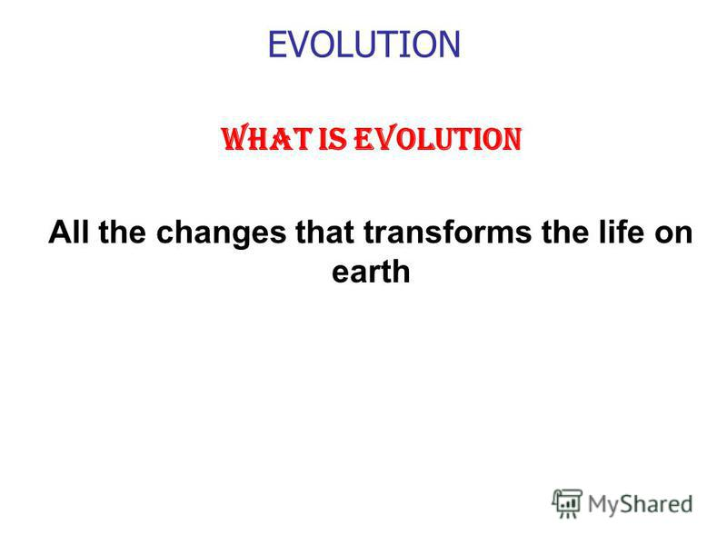 EVOLUTION WHAT IS EVOLUTION All the changes that transforms the life on earth