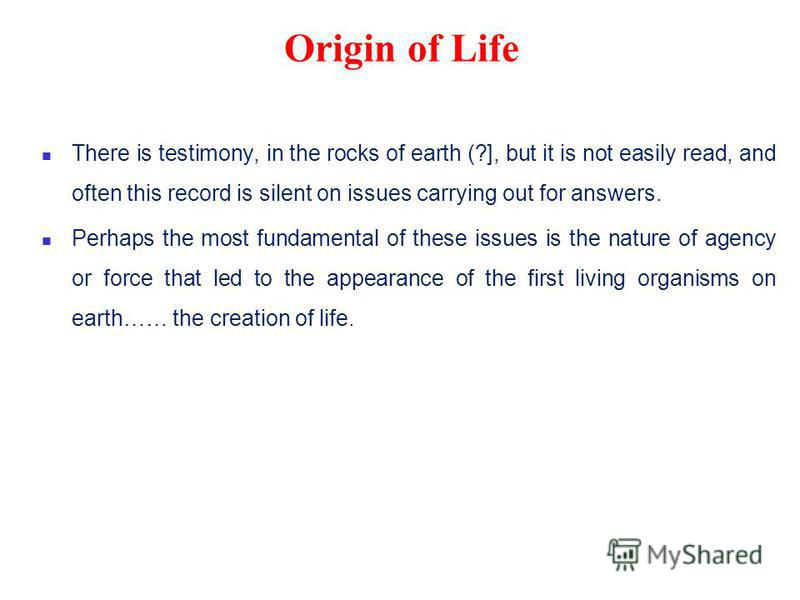 Origin of Life There is testimony, in the rocks of earth (?], but it is not easily read, and often this record is silent on issues carrying out for answers. Perhaps the most fundamental of these issues is the nature of agency or force that led to the