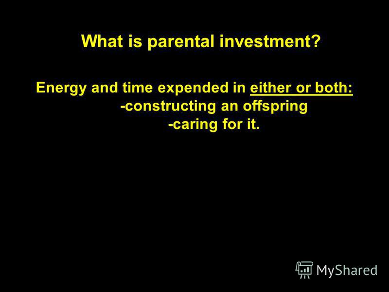What is parental investment? Energy and time expended in either or both: -constructing an offspring -caring for it.