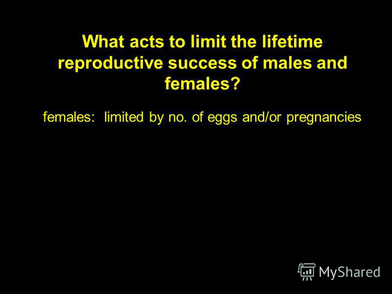 What acts to limit the lifetime reproductive success of males and females? females: limited by no. of eggs and/or pregnancies