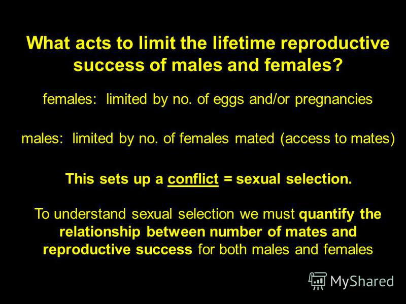 What acts to limit the lifetime reproductive success of males and females? females: limited by no. of eggs and/or pregnancies males: limited by no. of females mated (access to mates) This sets up a conflict = sexual selection. To understand sexual se