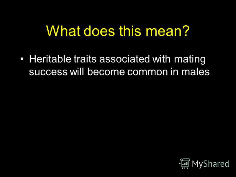 What does this mean? Heritable traits associated with mating success will become common in males