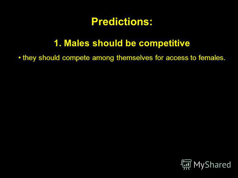 Predictions: 1. Males should be competitive they should compete among themselves for access to females.