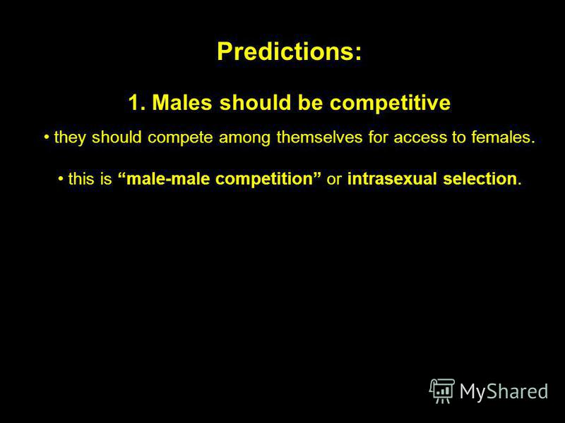 Predictions: 1. Males should be competitive they should compete among themselves for access to females. this is male-male competition or intrasexual selection.