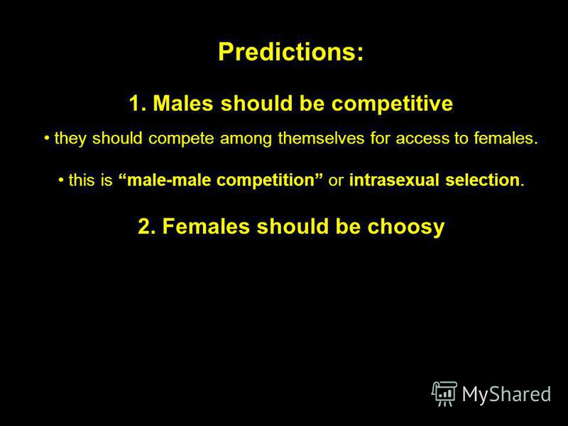 Predictions: 1. Males should be competitive they should compete among themselves for access to females. this is male-male competition or intrasexual selection. 2. Females should be choosy