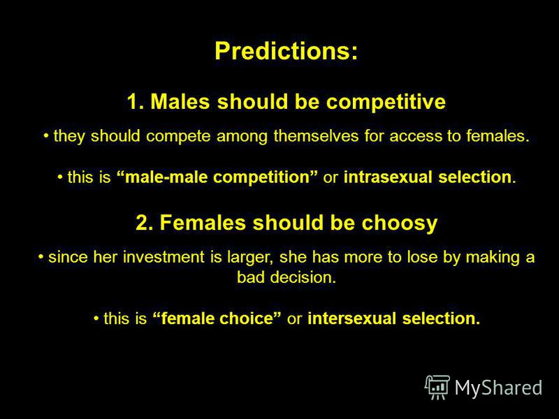 Predictions: 1. Males should be competitive they should compete among themselves for access to females. this is male-male competition or intrasexual selection. 2. Females should be choosy since her investment is larger, she has more to lose by making