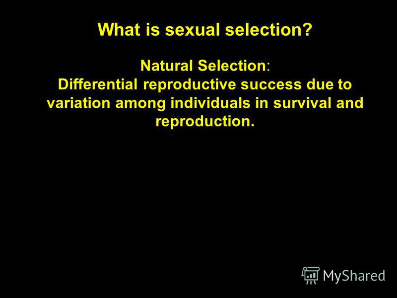 What is sexual selection? Natural Selection: Differential reproductive success due to variation among individuals in survival and reproduction.