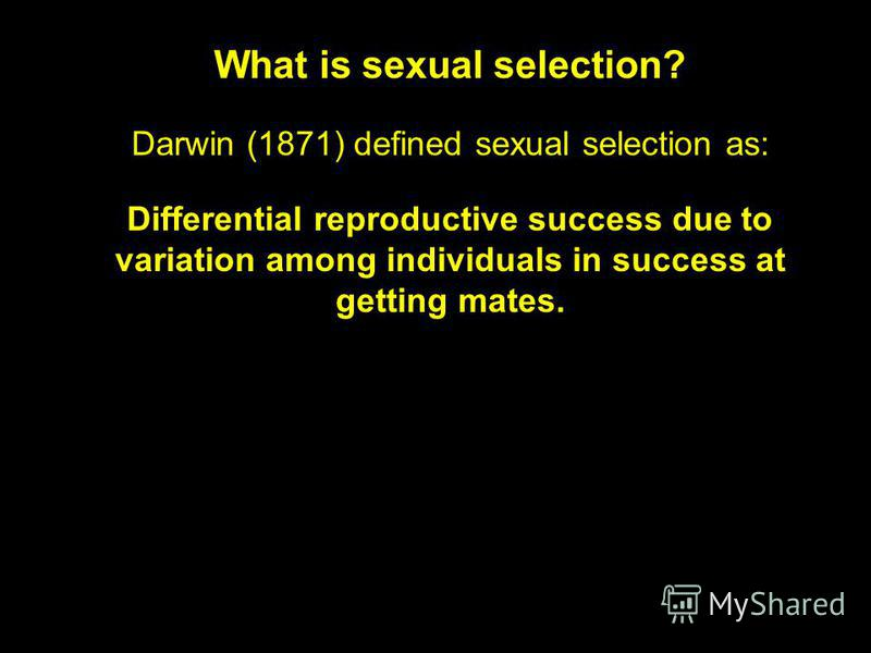 What is sexual selection? Darwin (1871) defined sexual selection as: Differential reproductive success due to variation among individuals in success at getting mates.