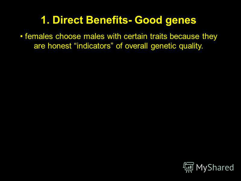 1. Direct Benefits- Good genes females choose males with certain traits because they are honest indicators of overall genetic quality.