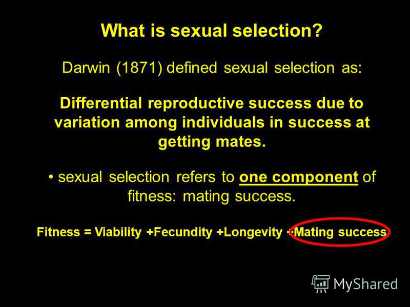 What is sexual selection? Darwin (1871) defined sexual selection as: Differential reproductive success due to variation among individuals in success at getting mates. sexual selection refers to one component of fitness: mating success. Fitness = Viab