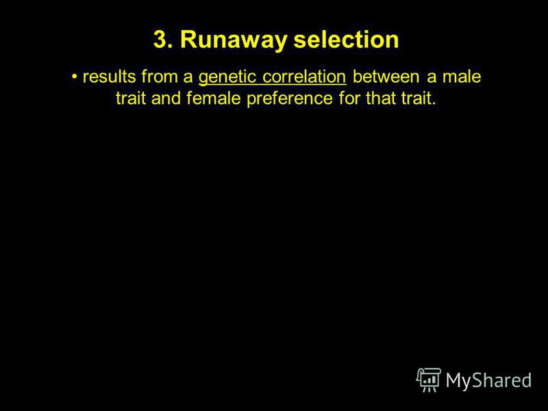 3. Runaway selection results from a genetic correlation between a male trait and female preference for that trait.