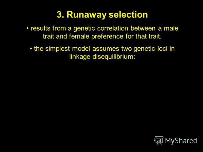 3. Runaway selection results from a genetic correlation between a male trait and female preference for that trait. the simplest model assumes two genetic loci in linkage disequilibrium: